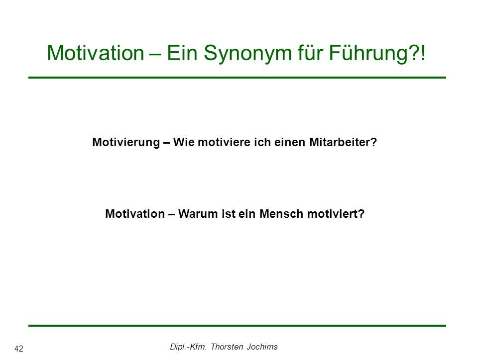 Dipl.-Kfm. Thorsten Jochims 42 Motivation – Ein Synonym für Führung .