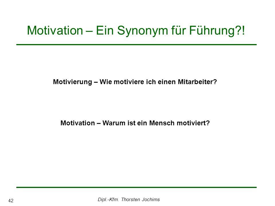 Dipl.-Kfm. Thorsten Jochims 42 Motivation – Ein Synonym für Führung?! Motivierung – Wie motiviere ich einen Mitarbeiter? Motivation – Warum ist ein Me
