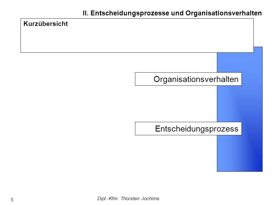 Dipl.-Kfm. Thorsten Jochims 5 Kurzübersicht II. Entscheidungsprozesse und Organisationsverhalten Entscheidungsprozess Organisationsverhalten