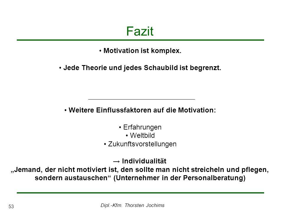 Dipl.-Kfm. Thorsten Jochims 53 Fazit Motivation ist komplex. Jede Theorie und jedes Schaubild ist begrenzt. Weitere Einflussfaktoren auf die Motivatio