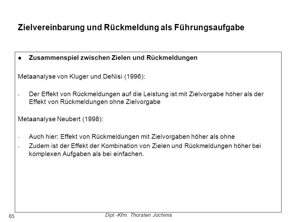 Dipl.-Kfm. Thorsten Jochims 65 Zusammenspiel zwischen Zielen und Rückmeldungen Metaanalyse von Kluger und DeNisi (1996): - Der Effekt von Rückmeldunge