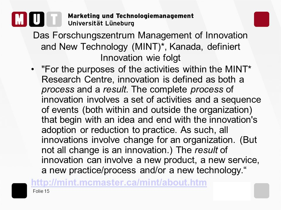 Folie 15 Das Forschungszentrum Management of Innovation and New Technology (MINT)*, Kanada, definiert Innovation wie folgt For the purposes of the activities within the MINT* Research Centre, innovation is defined as both a process and a result.