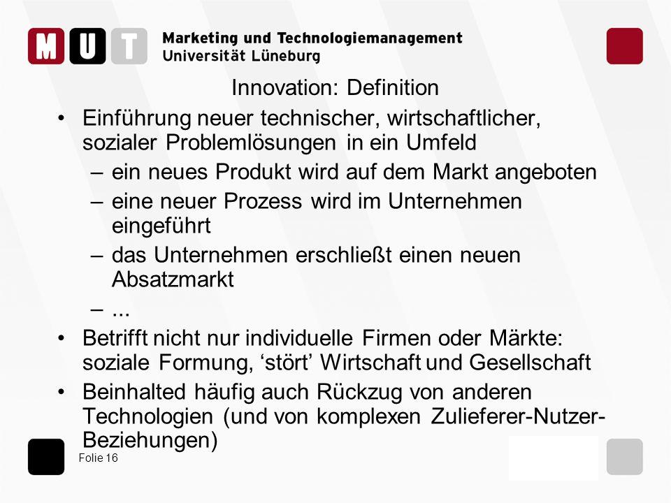 Folie 16 Innovation: Definition Einführung neuer technischer, wirtschaftlicher, sozialer Problemlösungen in ein Umfeld –ein neues Produkt wird auf dem