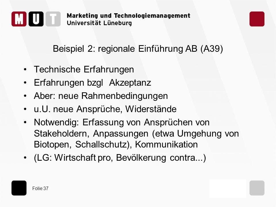 Folie 37 Beispiel 2: regionale Einführung AB (A39) Technische Erfahrungen Erfahrungen bzgl Akzeptanz Aber: neue Rahmenbedingungen u.U. neue Ansprüche,