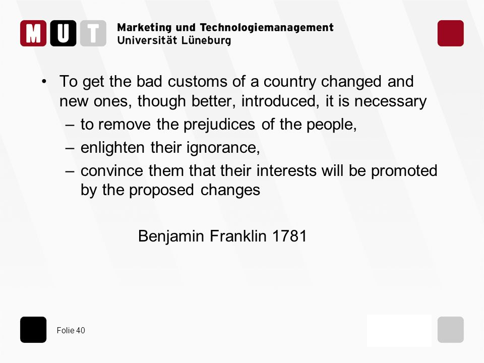Folie 40 To get the bad customs of a country changed and new ones, though better, introduced, it is necessary –to remove the prejudices of the people, –enlighten their ignorance, –convince them that their interests will be promoted by the proposed changes Benjamin Franklin 1781