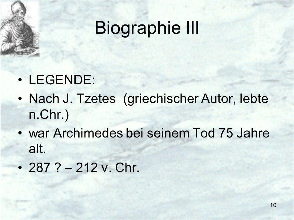 10 Biographie III LEGENDE: Nach J. Tzetes (griechischer Autor, lebte n.Chr.) war Archimedes bei seinem Tod 75 Jahre alt. 287 ? – 212 v. Chr.