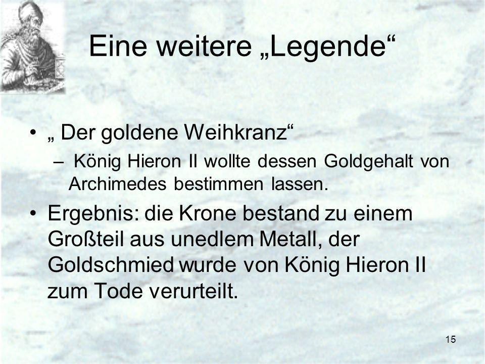 15 Eine weitere Legende Der goldene Weihkranz – König Hieron II wollte dessen Goldgehalt von Archimedes bestimmen lassen. Ergebnis: die Krone bestand