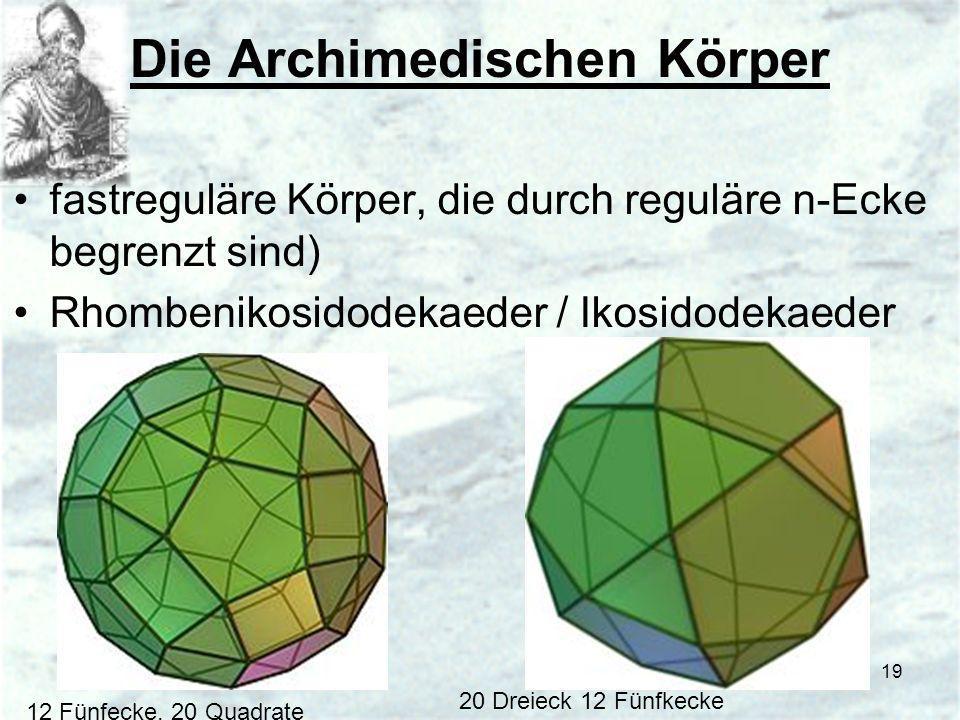 19 Die Archimedischen Körper fastreguläre Körper, die durch reguläre n-Ecke begrenzt sind) Rhombenikosidodekaeder / Ikosidodekaeder 20 Dreieck 12 Fünf