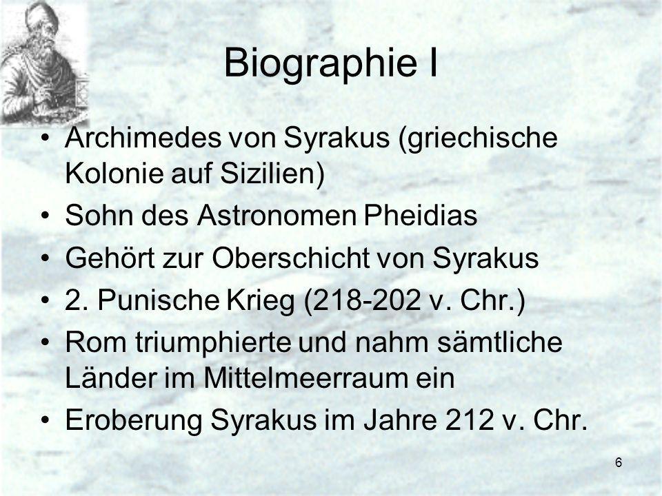 6 Biographie I Archimedes von Syrakus (griechische Kolonie auf Sizilien) Sohn des Astronomen Pheidias Gehört zur Oberschicht von Syrakus 2. Punische K