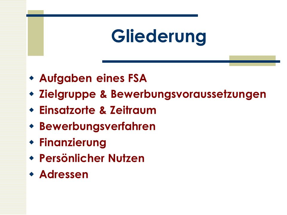 Gliederung Aufgaben eines FSA Zielgruppe & Bewerbungsvoraussetzungen Einsatzorte & Zeitraum Bewerbungsverfahren Finanzierung Persönlicher Nutzen Adres