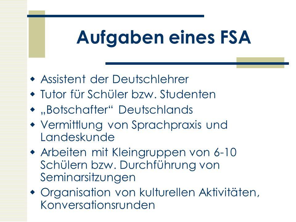 Aufgaben eines FSA Assistent der Deutschlehrer Tutor für Schüler bzw. Studenten Botschafter Deutschlands Vermittlung von Sprachpraxis und Landeskunde