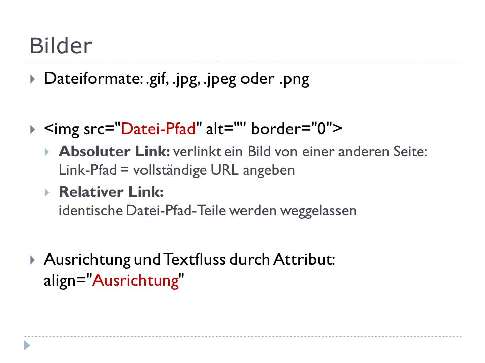 Bilder Dateiformate:.gif,.jpg,.jpeg oder.png Absoluter Link: verlinkt ein Bild von einer anderen Seite: Link-Pfad = vollständige URL angeben Relativer