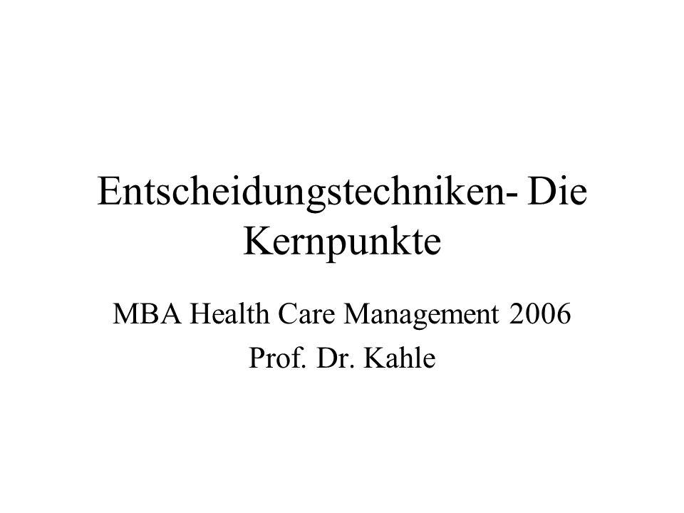 Entscheidungstechniken- Die Kernpunkte MBA Health Care Management 2006 Prof. Dr. Kahle