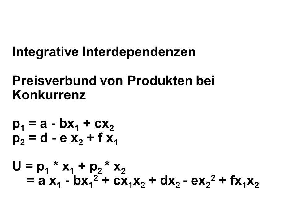 Integrative Interdependenzen Preisverbund von Produkten bei Konkurrenz p 1 = a - bx 1 + cx 2 p 2 = d - e x 2 + f x 1 U = p 1 * x 1 + p 2 * x 2 = a x 1 - bx 1 2 + cx 1 x 2 + dx 2 - ex 2 2 + fx 1 x 2