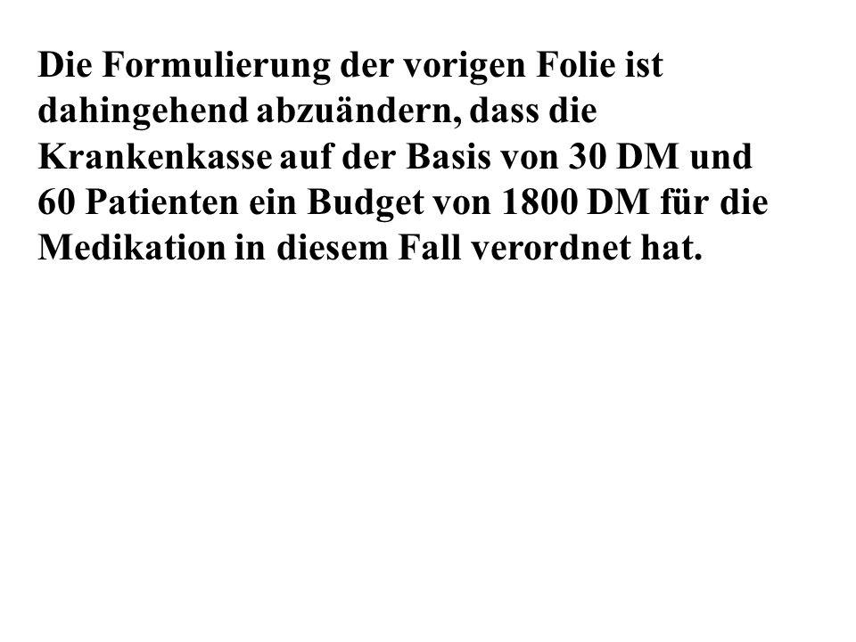 Die Formulierung der vorigen Folie ist dahingehend abzuändern, dass die Krankenkasse auf der Basis von 30 DM und 60 Patienten ein Budget von 1800 DM für die Medikation in diesem Fall verordnet hat.