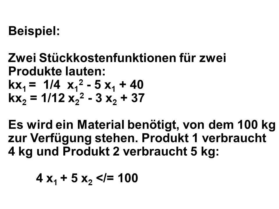 Beispiel: Zwei Stückkostenfunktionen für zwei Produkte lauten: kx 1 = 1/4 x 1 2 - 5 x 1 + 40 kx 2 = 1/12 x 2 2 - 3 x 2 + 37 Es wird ein Material benötigt, von dem 100 kg zur Verfügung stehen.