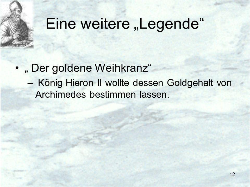 12 Eine weitere Legende Der goldene Weihkranz – König Hieron II wollte dessen Goldgehalt von Archimedes bestimmen lassen.