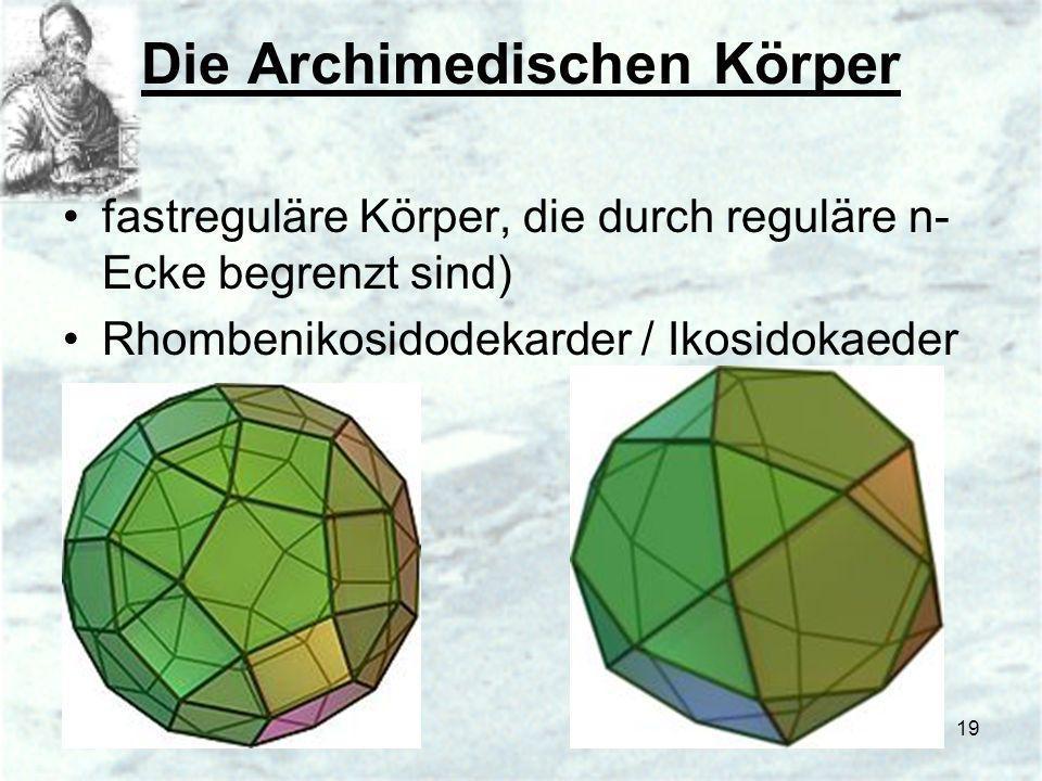 19 Die Archimedischen Körper fastreguläre Körper, die durch reguläre n- Ecke begrenzt sind) Rhombenikosidodekarder / Ikosidokaeder