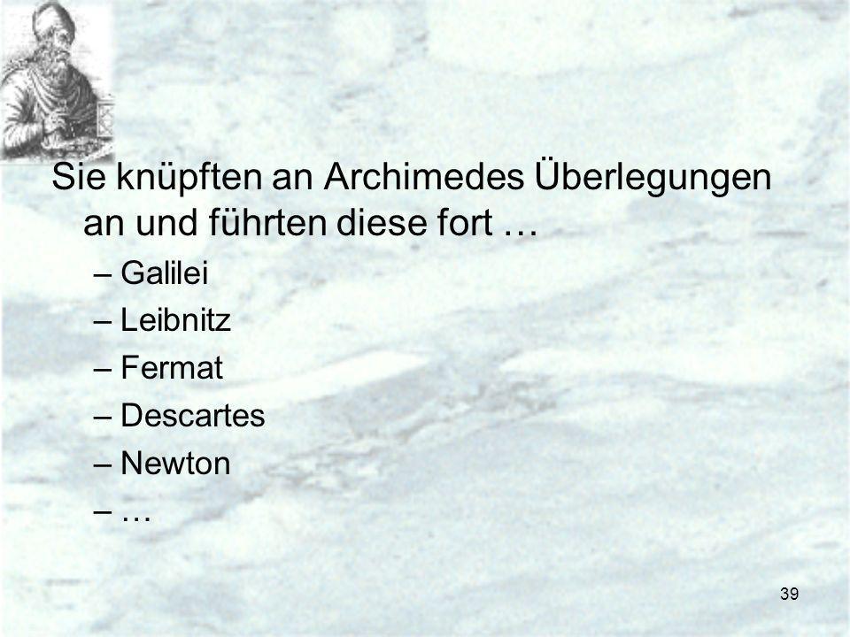 39 Sie knüpften an Archimedes Überlegungen an und führten diese fort … –Galilei –Leibnitz –Fermat –Descartes –Newton –…