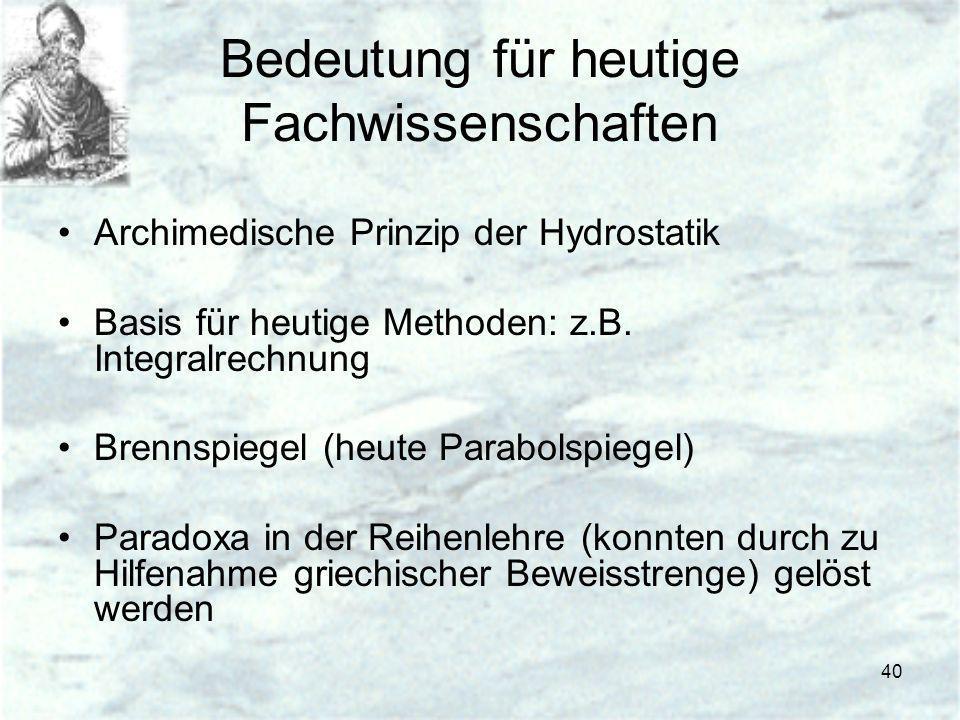 40 Bedeutung für heutige Fachwissenschaften Archimedische Prinzip der Hydrostatik Basis für heutige Methoden: z.B. Integralrechnung Brennspiegel (heut