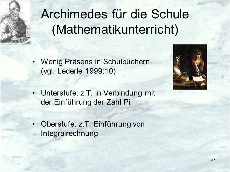 41 Archimedes für die Schule (Mathematikunterricht) Wenig Präsens in Schulbüchern (vgl. Lederle 1999:10) Unterstufe: z.T. in Verbindung mit der Einfüh