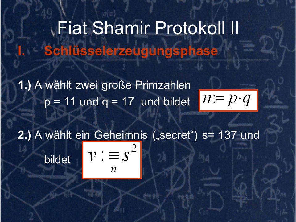 Fiat Shamir Protokoll II I.Schlüsselerzeugungsphase 1.) A wählt zwei große Primzahlen p = 11 und q = 17 und bildet 2.) A wählt ein Geheimnis (secret)