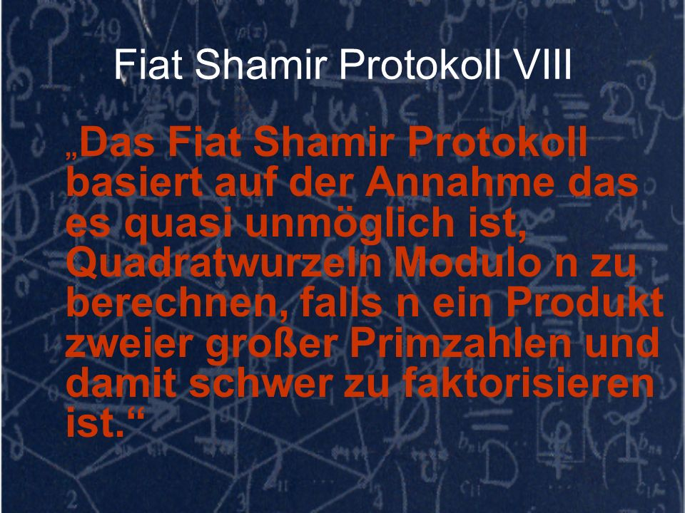 Fiat Shamir Protokoll VIII Das Fiat Shamir Protokoll basiert auf der Annahme das es quasi unmöglich ist, Quadratwurzeln Modulo n zu berechnen, falls n