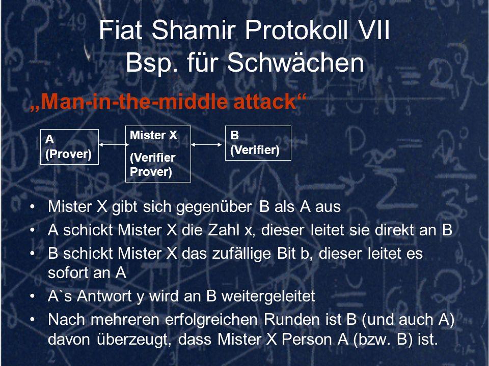 Fiat Shamir Protokoll VII Bsp. für Schwächen Man-in-the-middle attack Mister X gibt sich gegenüber B als A aus A schickt Mister X die Zahl x, dieser l