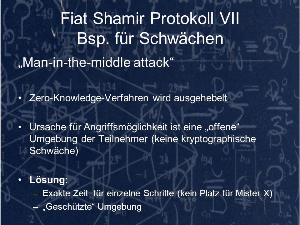 Fiat Shamir Protokoll VII Bsp. für Schwächen Man-in-the-middle attack Zero-Knowledge-Verfahren wird ausgehebelt Ursache für Angriffsmöglichkeit ist ei