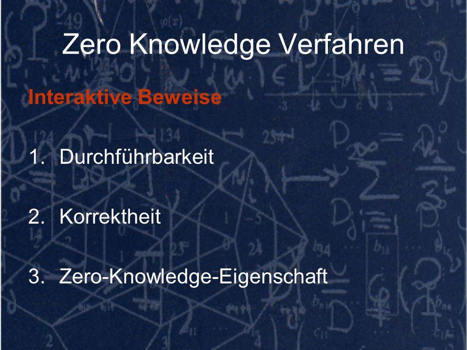 Zero Knowledge Verfahren Interaktive Beweise 1.Durchführbarkeit 2.Korrektheit 3.Zero-Knowledge-Eigenschaft