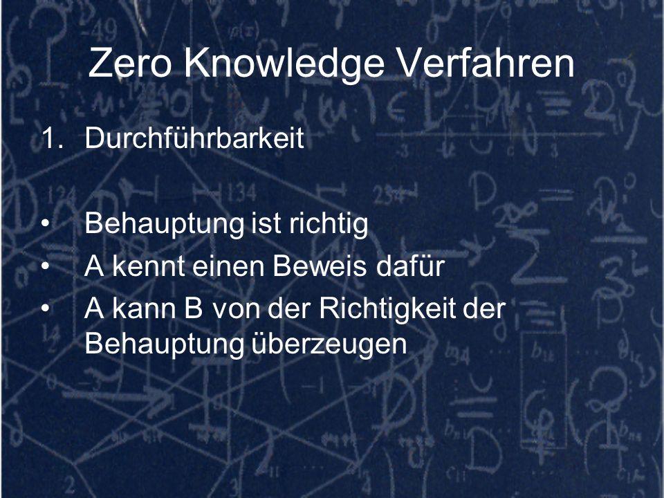 Zero Knowledge Verfahren 1.Durchführbarkeit Behauptung ist richtig A kennt einen Beweis dafür A kann B von der Richtigkeit der Behauptung überzeugen