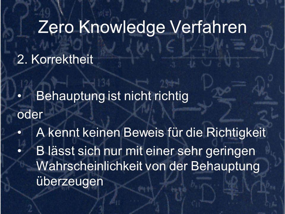 Zero Knowledge Verfahren 2. Korrektheit Behauptung ist nicht richtig oder A kennt keinen Beweis für die Richtigkeit B lässt sich nur mit einer sehr ge