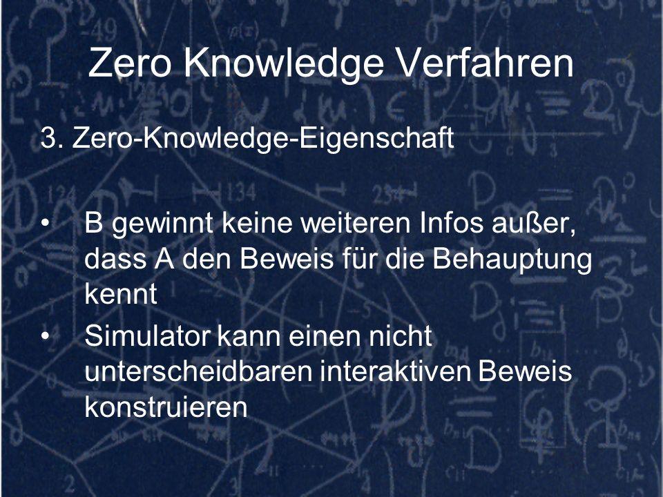 Zero Knowledge Verfahren 3. Zero-Knowledge-Eigenschaft B gewinnt keine weiteren Infos außer, dass A den Beweis für die Behauptung kennt Simulator kann