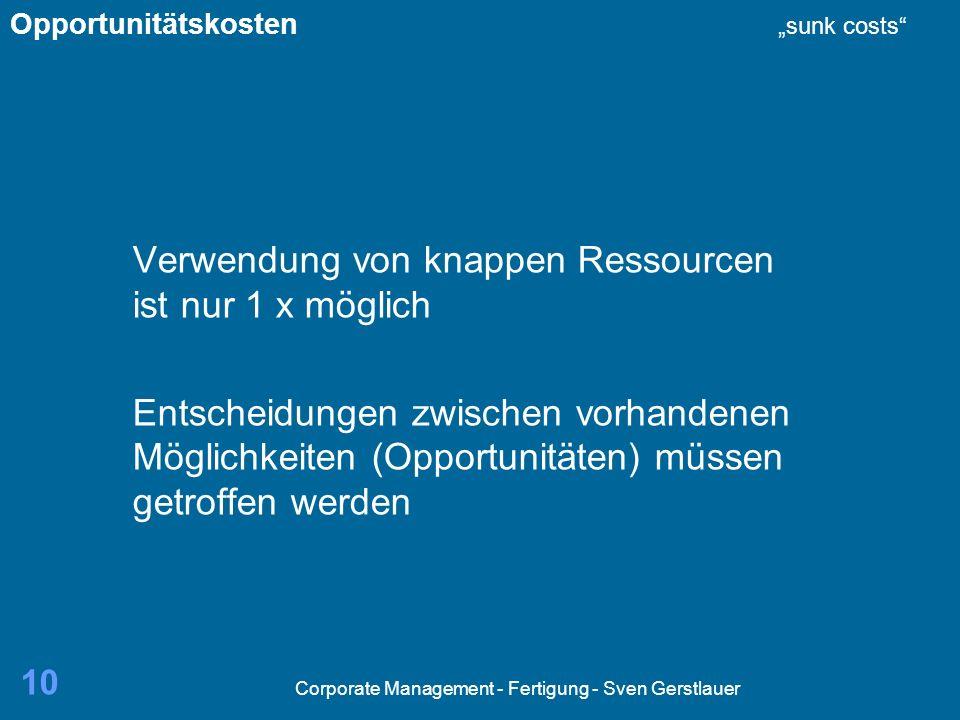 Corporate Management - Fertigung - Sven Gerstlauer 10 Verwendung von knappen Ressourcen ist nur 1 x möglich Entscheidungen zwischen vorhandenen Möglichkeiten (Opportunitäten) müssen getroffen werden Opportunitätskosten sunk costs