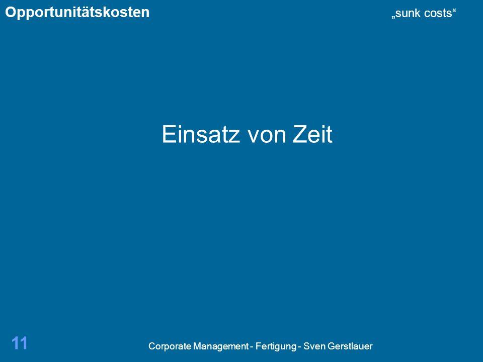 Corporate Management - Fertigung - Sven Gerstlauer 11 Einsatz von Zeit Opportunitätskosten sunk costs