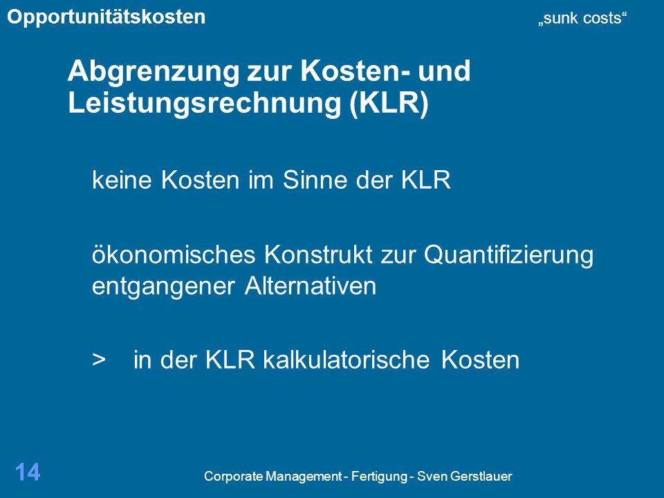 Corporate Management - Fertigung - Sven Gerstlauer 14 Abgrenzung zur Kosten- und Leistungsrechnung (KLR) keine Kosten im Sinne der KLR ökonomisches Konstrukt zur Quantifizierung entgangener Alternativen >in der KLR kalkulatorische Kosten Opportunitätskosten sunk costs