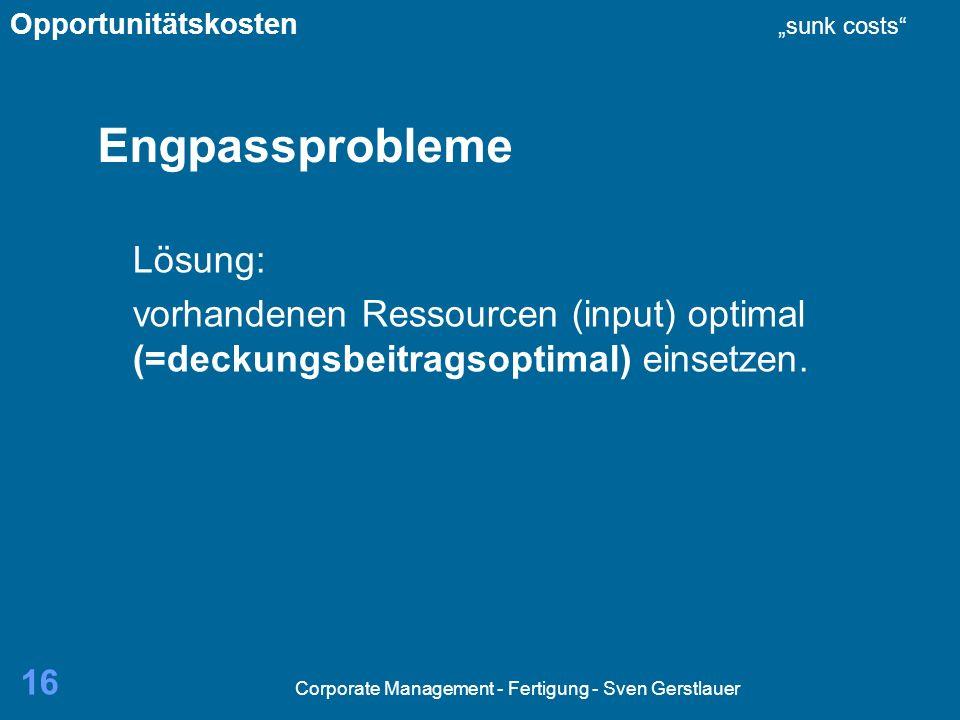 Corporate Management - Fertigung - Sven Gerstlauer 16 Engpassprobleme Lösung: vorhandenen Ressourcen (input) optimal (=deckungsbeitragsoptimal) einsetzen.
