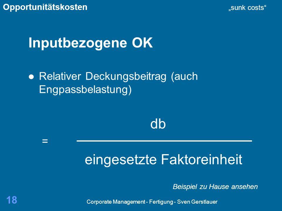 Corporate Management - Fertigung - Sven Gerstlauer 18 Inputbezogene OK Relativer Deckungsbeitrag (auch Engpassbelastung) db = eingesetzte Faktoreinheit Opportunitätskosten sunk costs Beispiel zu Hause ansehen