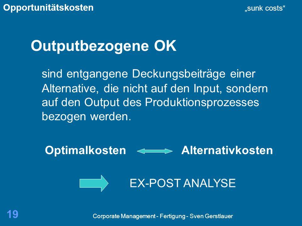 Corporate Management - Fertigung - Sven Gerstlauer 19 Outputbezogene OK sind entgangene Deckungsbeiträge einer Alternative, die nicht auf den Input, sondern auf den Output des Produktionsprozesses bezogen werden.