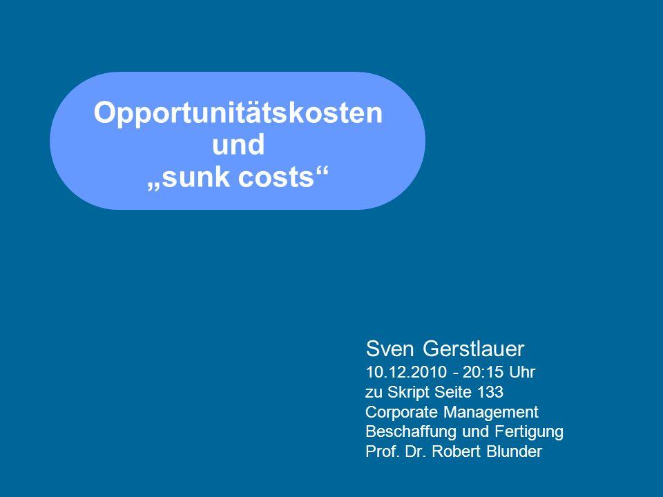 Opportunitätskosten und sunk costs Sven Gerstlauer 10.12.2010 - 20:15 Uhr zu Skript Seite 133 Corporate Management Beschaffung und Fertigung Prof. Dr.