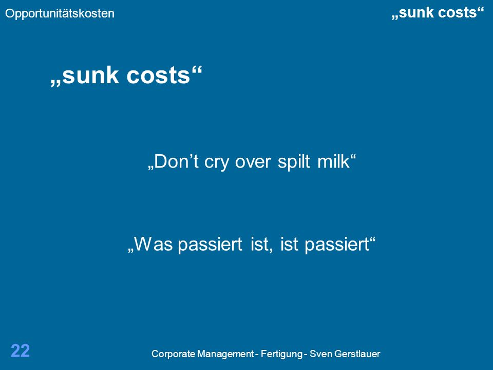 Corporate Management - Fertigung - Sven Gerstlauer 22 sunk costs Dont cry over spilt milk Was passiert ist, ist passiert Opportunitätskosten sunk cost