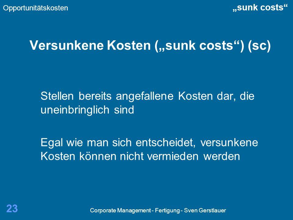 Corporate Management - Fertigung - Sven Gerstlauer 23 Versunkene Kosten (sunk costs) (sc) Stellen bereits angefallene Kosten dar, die uneinbringlich sind Egal wie man sich entscheidet, versunkene Kosten können nicht vermieden werden Opportunitätskosten sunk costs