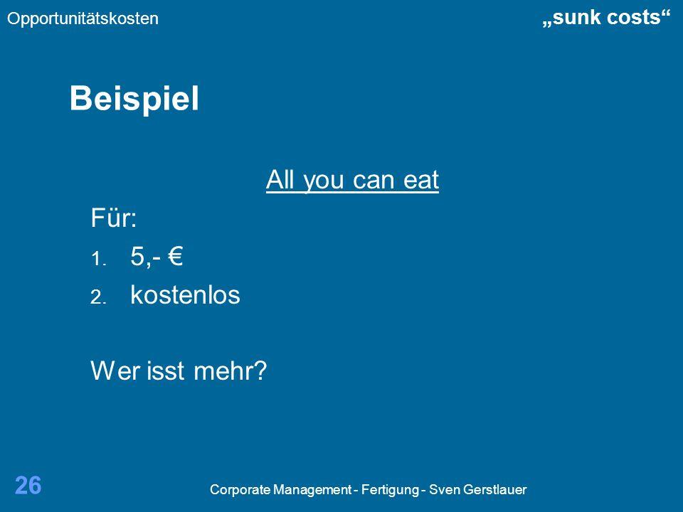 Corporate Management - Fertigung - Sven Gerstlauer 26 Beispiel All you can eat Für: 1. 5,- 2. kostenlos Wer isst mehr? Opportunitätskosten sunk costs