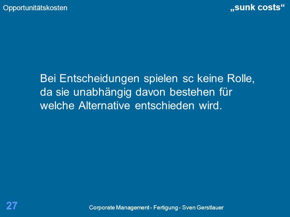 Corporate Management - Fertigung - Sven Gerstlauer 27 Bei Entscheidungen spielen sc keine Rolle, da sie unabhängig davon bestehen für welche Alternati