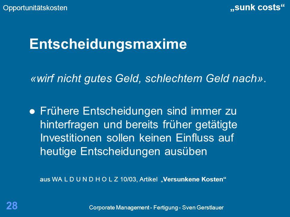 Corporate Management - Fertigung - Sven Gerstlauer 28 Entscheidungsmaxime «wirf nicht gutes Geld, schlechtem Geld nach». Frühere Entscheidungen sind i