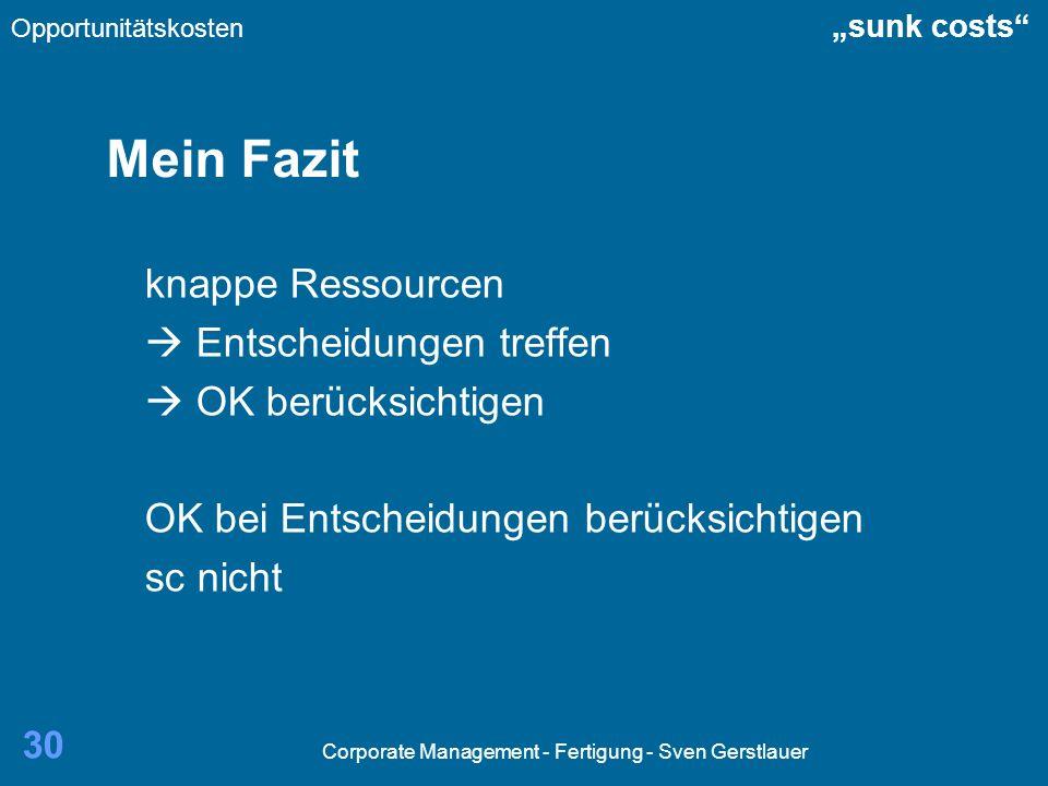 Corporate Management - Fertigung - Sven Gerstlauer 30 Mein Fazit knappe Ressourcen Entscheidungen treffen OK berücksichtigen OK bei Entscheidungen ber