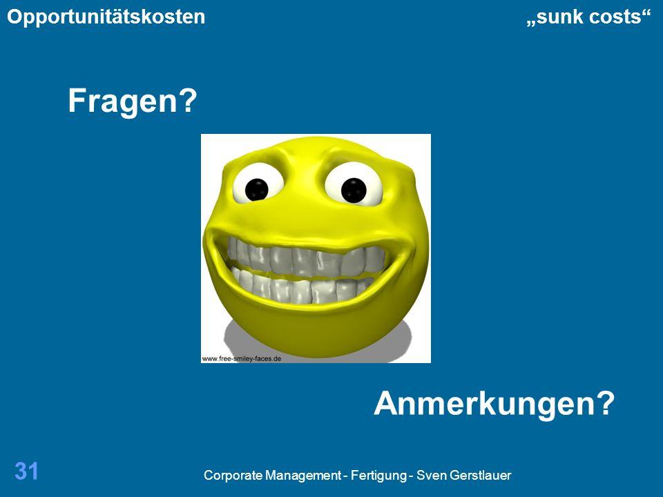 Corporate Management - Fertigung - Sven Gerstlauer 31 Fragen? Anmerkungen? Opportunitätskosten sunk costs
