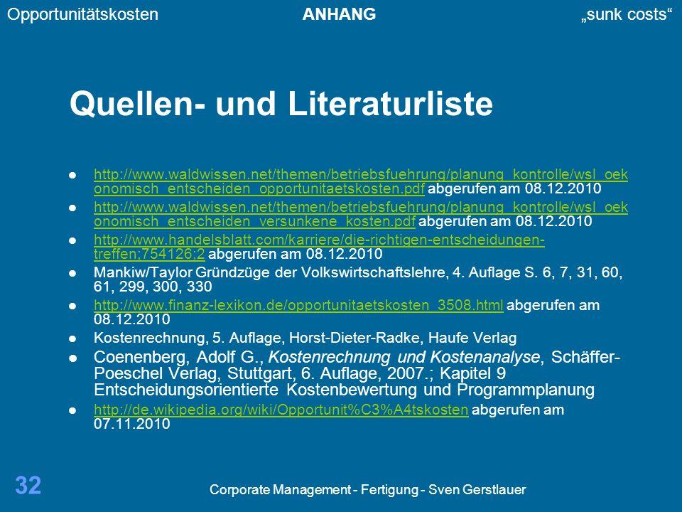 Corporate Management - Fertigung - Sven Gerstlauer 32 Quellen- und Literaturliste http://www.waldwissen.net/themen/betriebsfuehrung/planung_kontrolle/wsl_oek onomisch_entscheiden_opportunitaetskosten.pdf abgerufen am 08.12.2010 http://www.waldwissen.net/themen/betriebsfuehrung/planung_kontrolle/wsl_oek onomisch_entscheiden_opportunitaetskosten.pdf http://www.waldwissen.net/themen/betriebsfuehrung/planung_kontrolle/wsl_oek onomisch_entscheiden_versunkene_kosten.pdf abgerufen am 08.12.2010 http://www.waldwissen.net/themen/betriebsfuehrung/planung_kontrolle/wsl_oek onomisch_entscheiden_versunkene_kosten.pdf http://www.handelsblatt.com/karriere/die-richtigen-entscheidungen- treffen;754126;2 abgerufen am 08.12.2010 http://www.handelsblatt.com/karriere/die-richtigen-entscheidungen- treffen;754126;2 Mankiw/Taylor Gründzüge der Volkswirtschaftslehre, 4.
