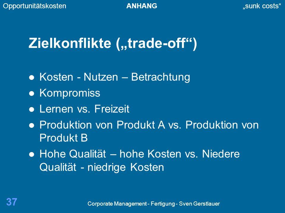 Corporate Management - Fertigung - Sven Gerstlauer 37 Zielkonflikte (trade-off) Kosten - Nutzen – Betrachtung Kompromiss Lernen vs. Freizeit Produktio