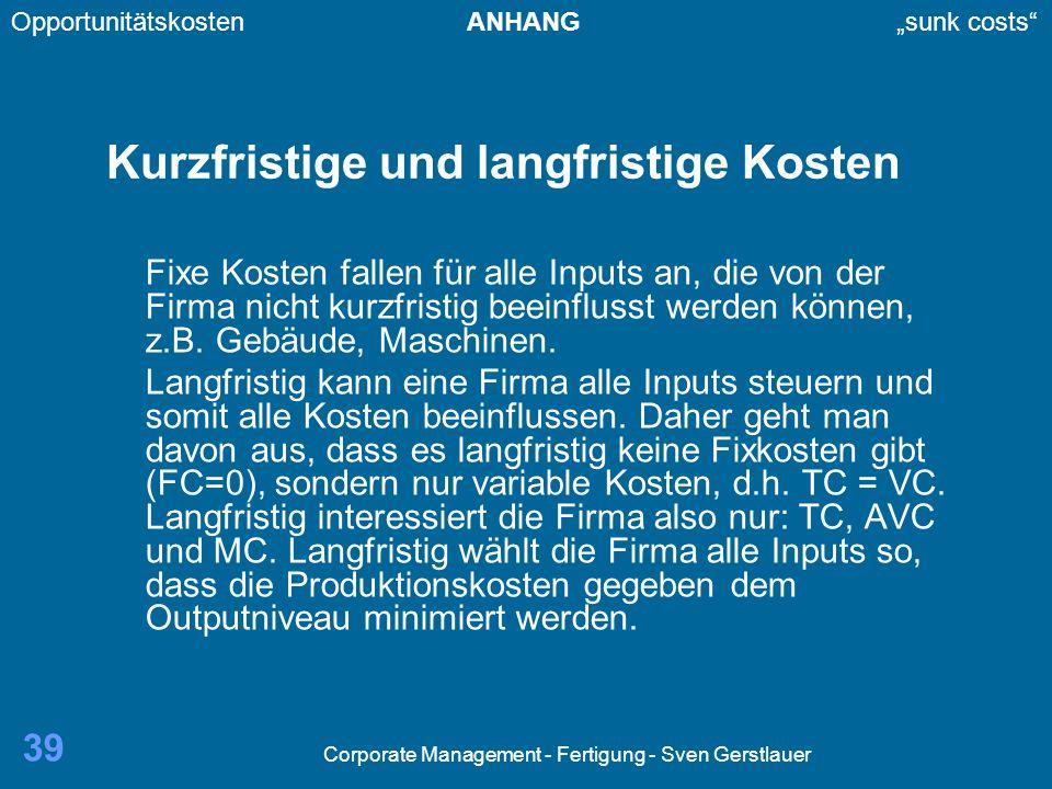 Corporate Management - Fertigung - Sven Gerstlauer 39 Kurzfristige und langfristige Kosten Fixe Kosten fallen für alle Inputs an, die von der Firma nicht kurzfristig beeinflusst werden können, z.B.
